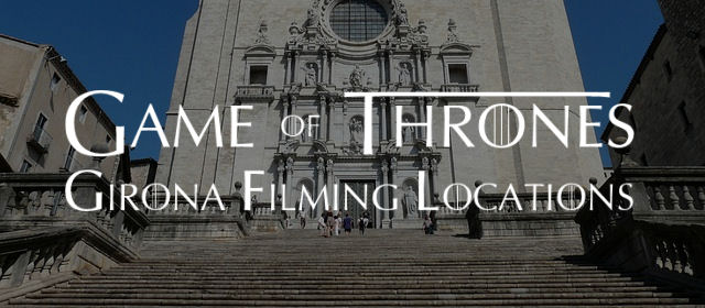 Game Of Thrones Girona Filming Locations With Map